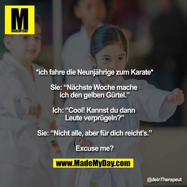 """*ich fahre die Neunjährige zum Karate*<br /> <br /> Sie: """"Nächste Woche mache ich den gelben Gürtel.""""<br /> <br /> Ich: """"Cool! Kannst du dann Leute verprügeln?""""<br /> <br /> Sie: """"Nicht alle, aber für dich reicht's.""""<br /> <br /> Excuse me?"""
