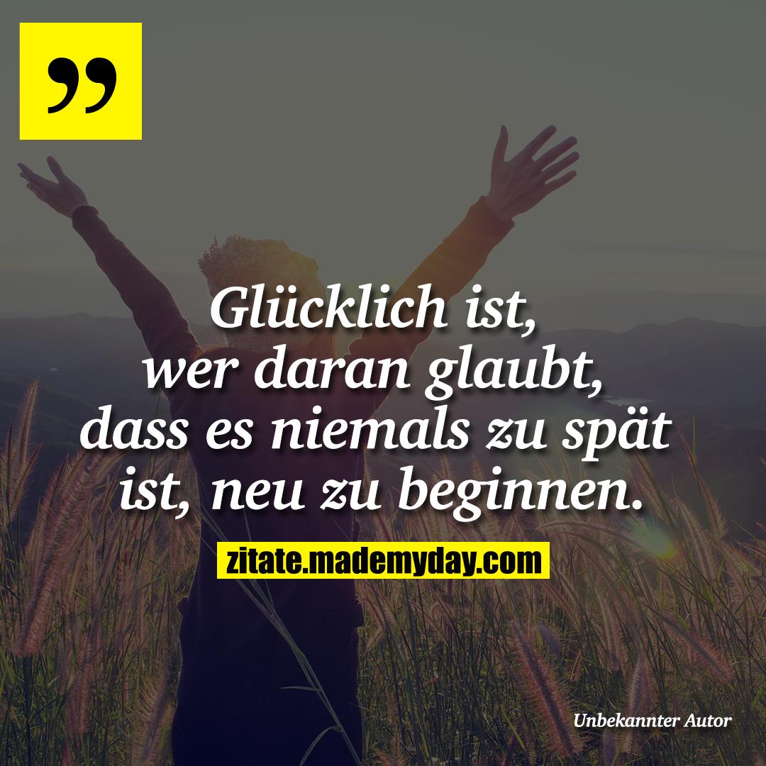 Glücklich ist, wer daran glaubt, dass es niemals zu spät ist, neu zu beginnen.