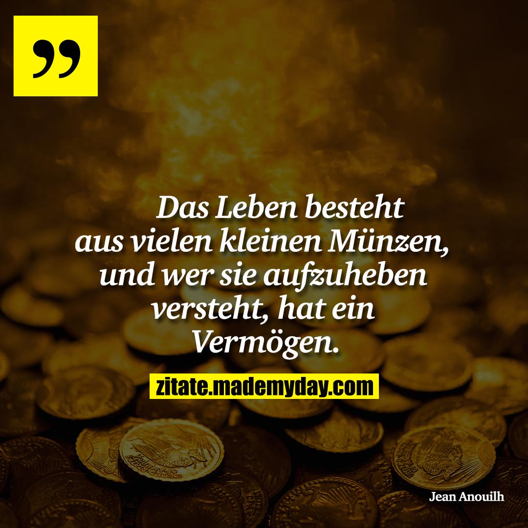 Das Leben besteht aus vielen<br /> kleinen Münzen, und wer<br /> sie aufzuheben versteht, hat<br /> ein Vermögen.