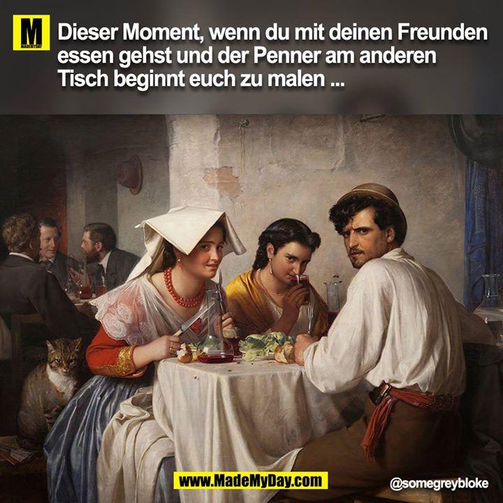 Dieser Moment, wenn du mit deinen Freunden essen gehst und der Penner am anderen Tisch beginnt euch zu malen ...