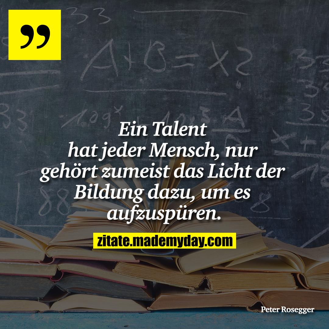 Ein Talent hat jeder Mensch, nur gehört zumeist das Licht der Bildung dazu, um es aufzuspüren.
