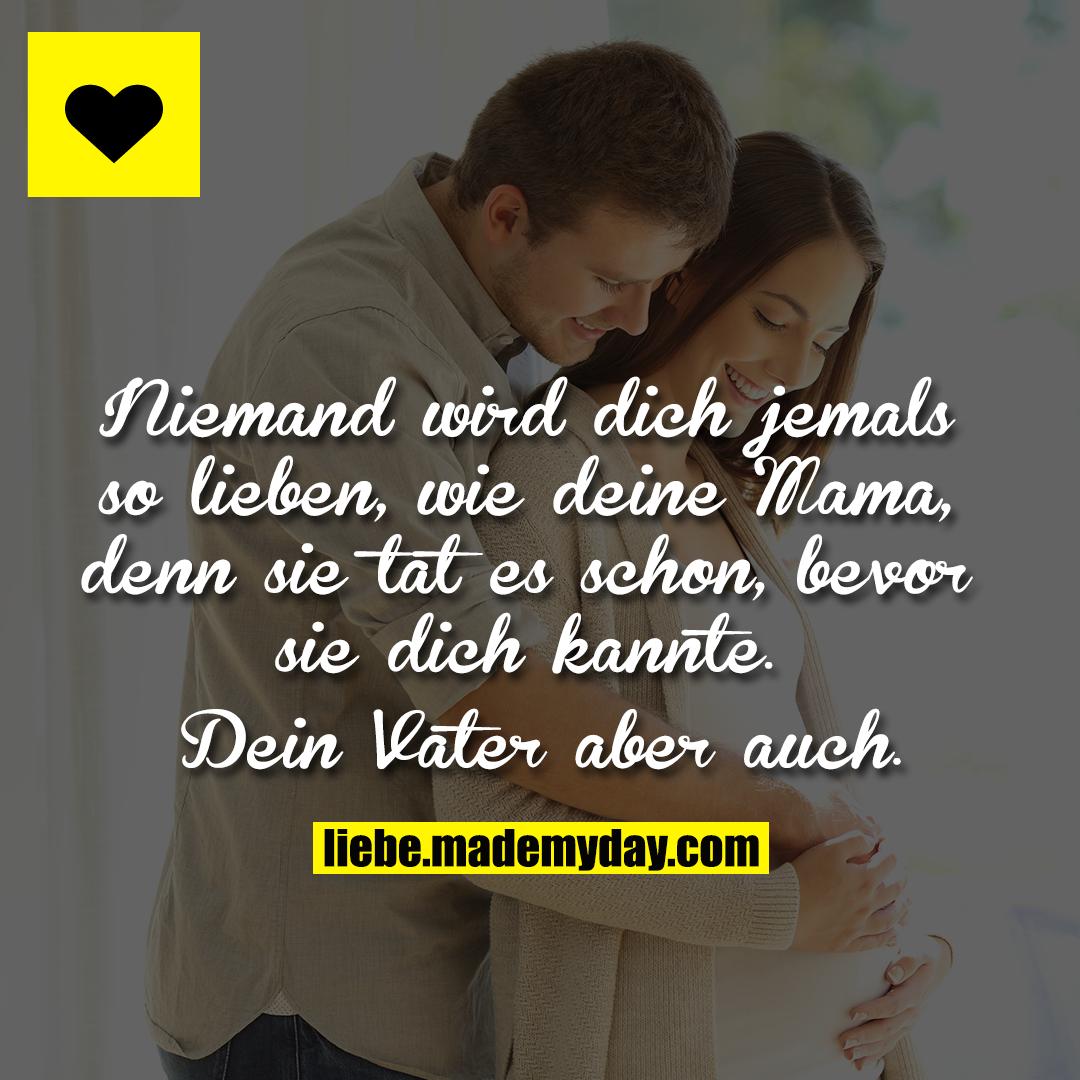 Niemand wird dich jemals so lieben, wie deine Mama, denn sie tat es schon, bevor sie dich kannte.<br /> Dein Vater aber auch.