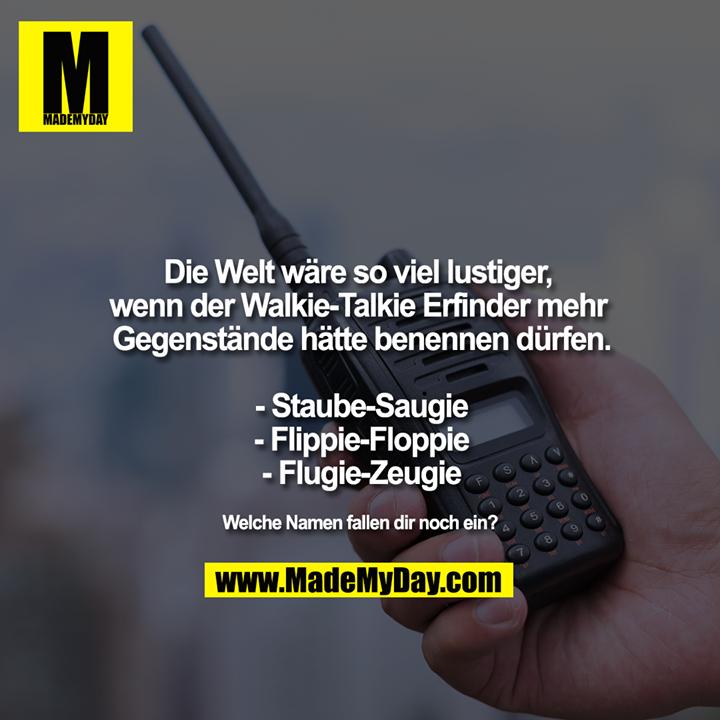 Die Welt wäre so viel lustiger, wenn der Walkie-Talkie Erfinder mehr Gegenstände hätte benennen dürfen.<br /> <br /> - Staube-Saugie<br /> - Flippie-Floppie<br /> - Flugie-Zeugie<br />
