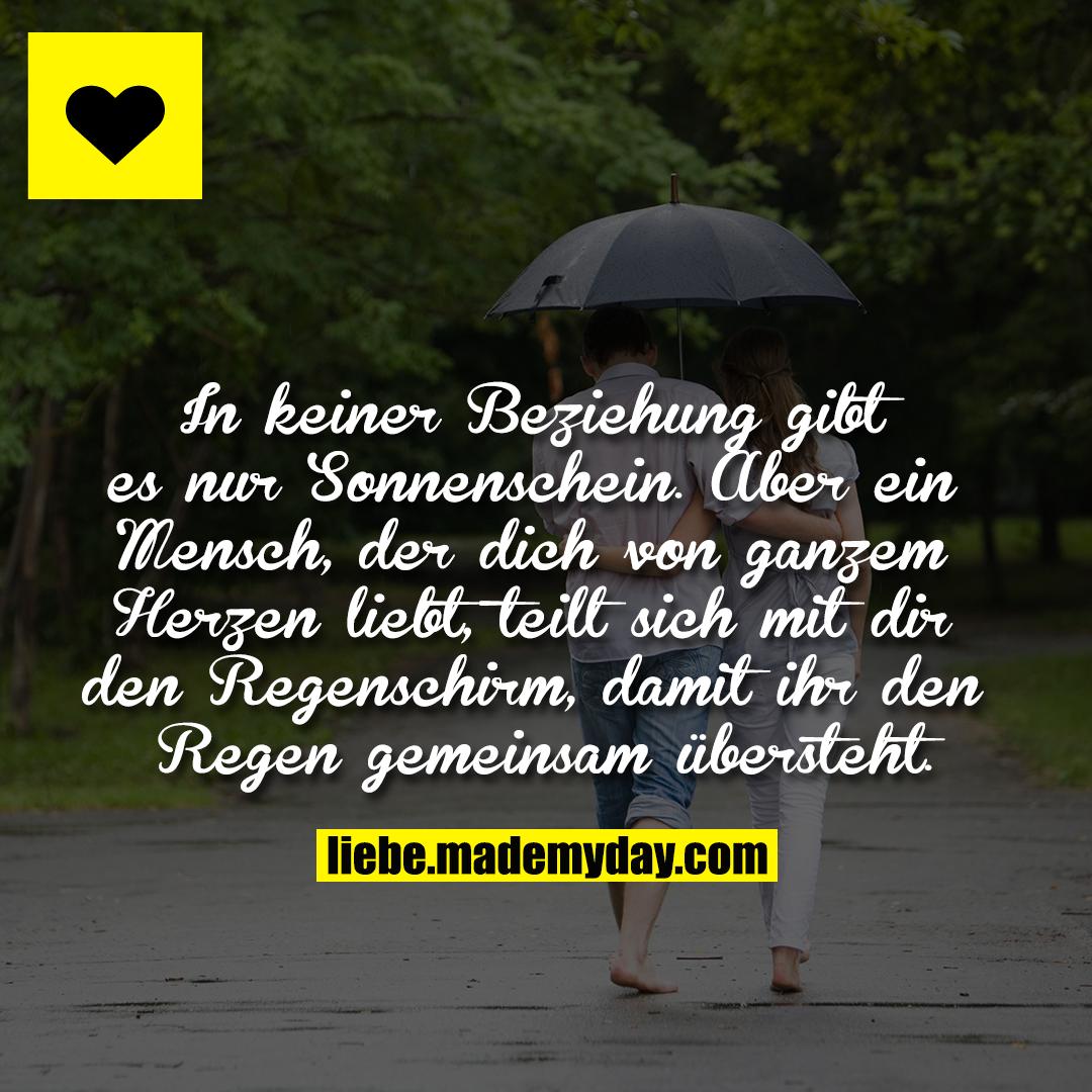 In keiner Beziehung gibt es nur Sonnenschein.<br /> Aber ein Mensch, der dich von ganzem Herzen liebt, teilt sich mit dir den Regenschirm, damit ihr den Regen gemeinsam übersteht.