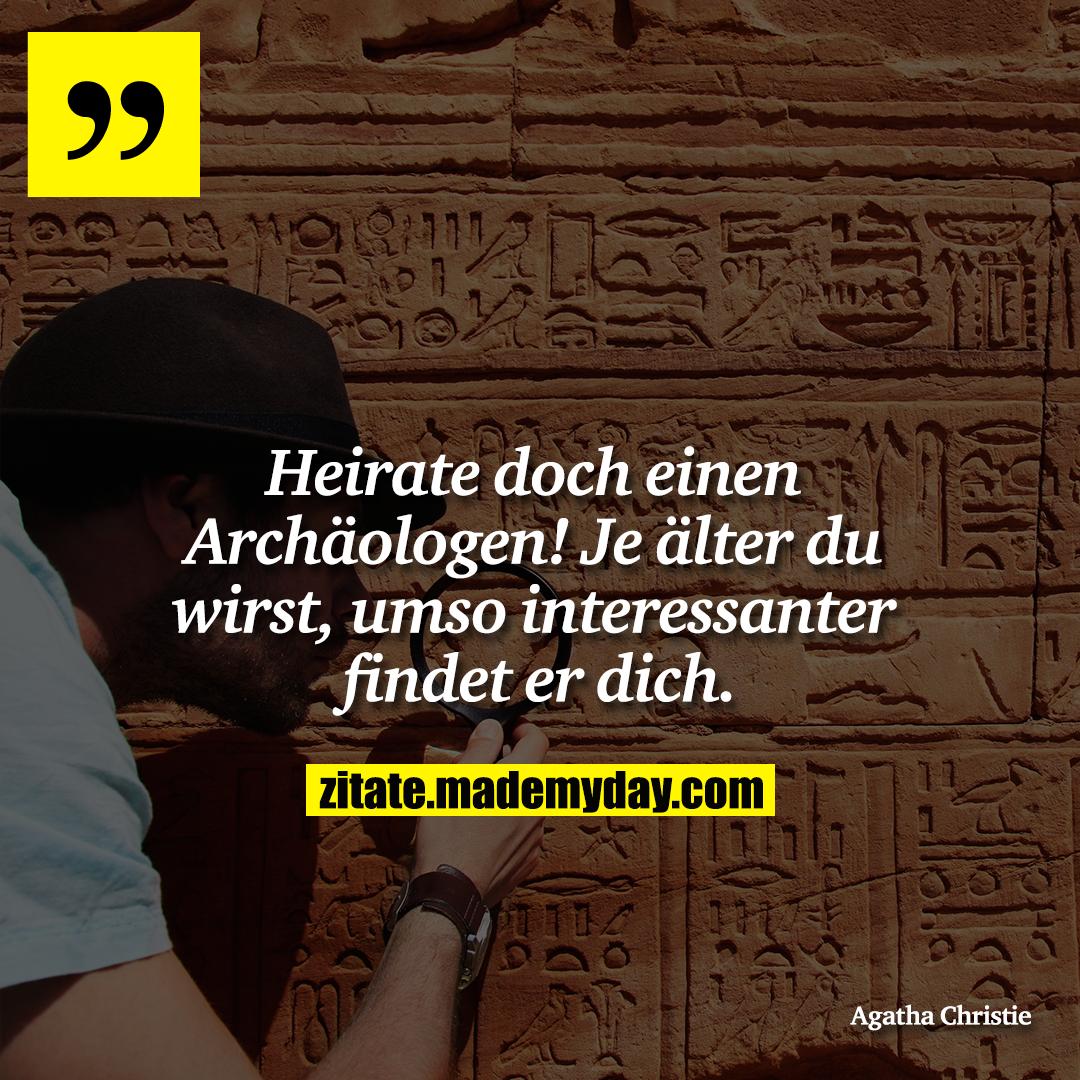 Heirate doch einen Archäologen! Je älter du wirst, umso interessanter findet er dich.