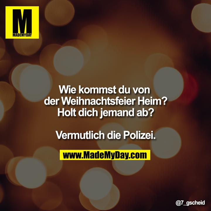 Wie kommst du von der Weihnachtsfeier Heim?<br /> Holt dich jemand ab?<br /> <br /> Vermutlich die Polizei.