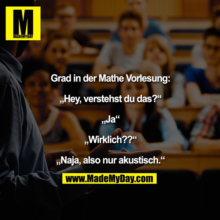 """Grad in der Mathe Vorlesung:<br /> <br /> """"Hey, verstehst du das?""""<br /> <br /> """"Ja""""<br /> <br /> """"Wirklich??""""<br /> <br /> """"Naja, also nur akustisch."""""""