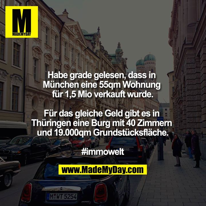 Habe grade gelesen, dass in München eine 55qm Wohnung für 1,5mio verkauft wurde.<br /> <br /> Für das gleiche Geld gibt es in Thüringen eine Burg mit 40 Zimmern und 19.000qm Grundstücksfläche.<br /> <br /> #immowelt