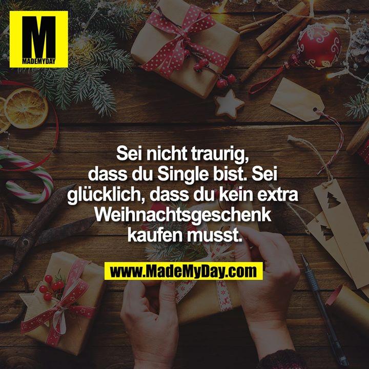 Sei nicht traurig, dass du Single bist. Sei glücklich, dass du kein extra Weihnachtsgeschenk kaufen musst.