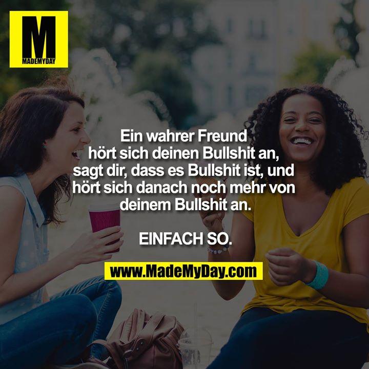 Ein wahrer Freund hört sich deinen Bullshit an. Sagt dir, dass es Bullshit ist. Und hört sich danach noch mehr von deinem Bullshit an.<br /> <br /> EINFACH SO.