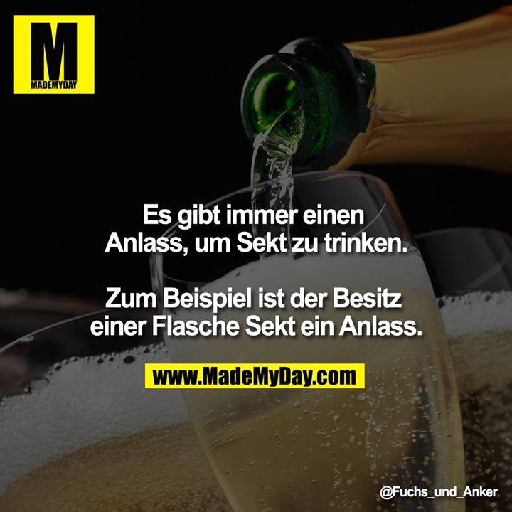 Es gibt immer einen Anlass, um Sekt zu trinken.<br /> <br /> Zum Beispiel ist der Besitz einer Flasche Sekt ein Anlass.