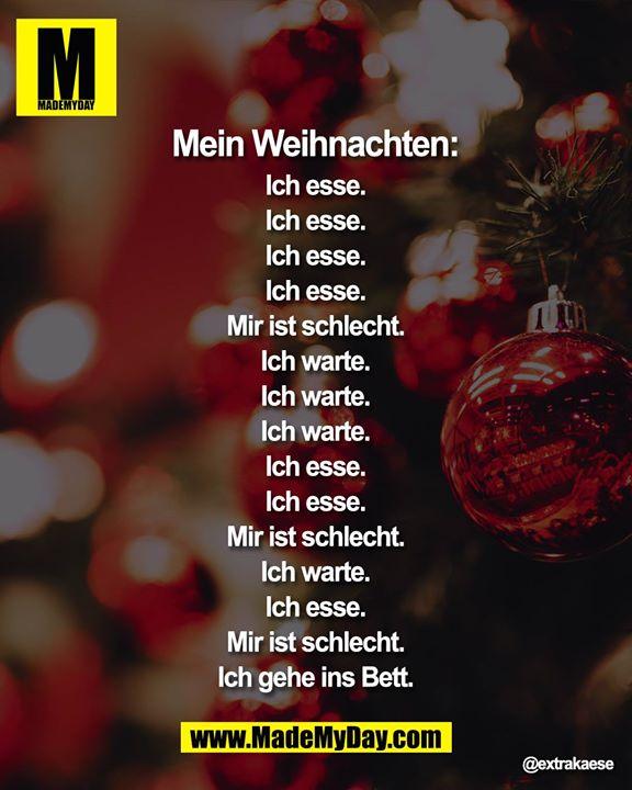 Mein Weihnachten:<br /> Ich esse.<br /> Ich esse.<br /> Ich esse.<br /> Ich esse.<br /> Mir ist schlecht.<br /> Ich warte.<br /> Ich warte.<br /> Ich warte.<br /> Ich esse.<br /> Ich esse.<br /> Mir ist schlecht.<br /> Ich warte.<br /> Ich esse.<br /> Mir ist schlecht.<br /> Ich gehe ins Bett.