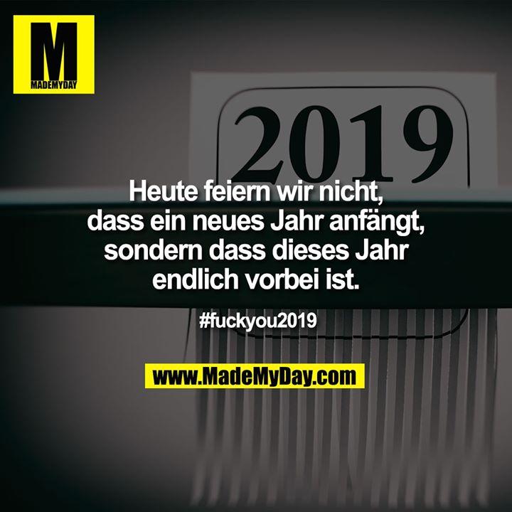 Heute feiern wir nicht, dass ein neues Jahr anfängt, sondern dass dieses Jahr endlich vorbei ist.<br /> #fuckyou2019