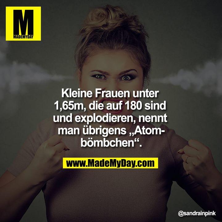 """Kleine Frauen unter 1,65m, die auf 180 sind und esplodieren, nennt man übrigens """"Atombömbchen""""."""