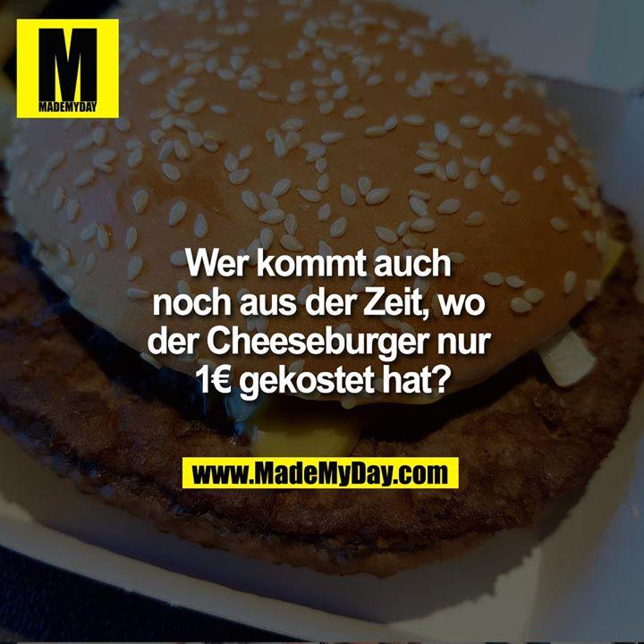 Wer kommt auch noch aus der Zeit, wo der Cheeseburger nur 1€ gekostet hat ?
