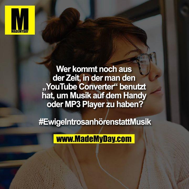 """Wer kommt noch aus der Zeit, in der man den """"YouTube Converter"""" benutzt hat, um Musik auf dem Handy oder MP3 Player zu haben?<br /> <br /> #EwigeIntrosanhörenstattMusik"""
