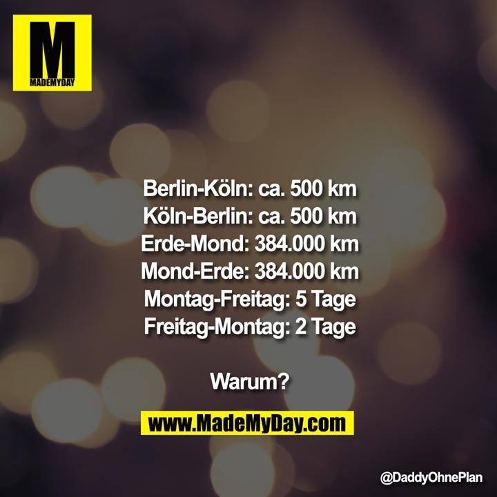 Berlin-Köln: ca. 500km<br /> Köln-Berlin: ca. 500km<br /> Erde-Mond: 384.000km<br /> Mond-Erde: 384.000km<br /> Montag-Freitag: 5Tage<br /> Freitag-Montag: 2Tage<br /> <br /> <br /> Warum?