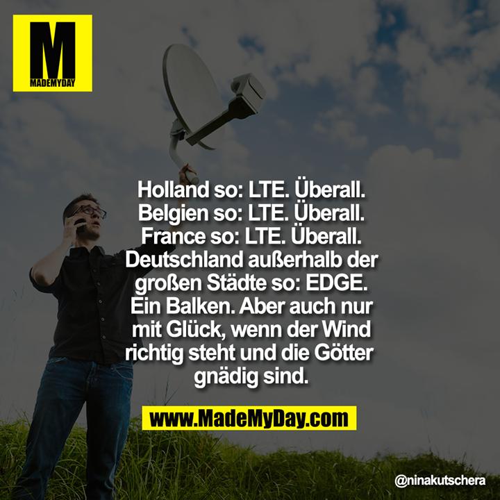 Holland so: LTE. Überall.<br /> Belgien so: LTE. Überall.<br /> France so: LTE. Überall.<br /> Deutschland außerhalb der<br /> großen Städte so: EDGE.<br /> Ein Balken. Aber auch nur<br /> mit Glück, wenn der Wind<br /> richtig steht und die Götter gnädig sind.