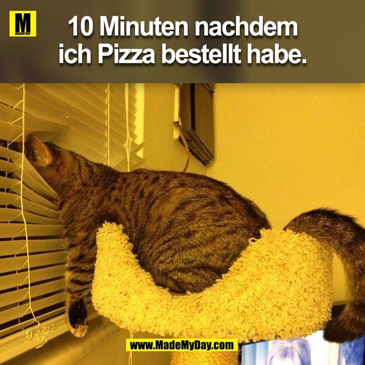 10 Minuten nachdem ich Pizza bestellt habe.