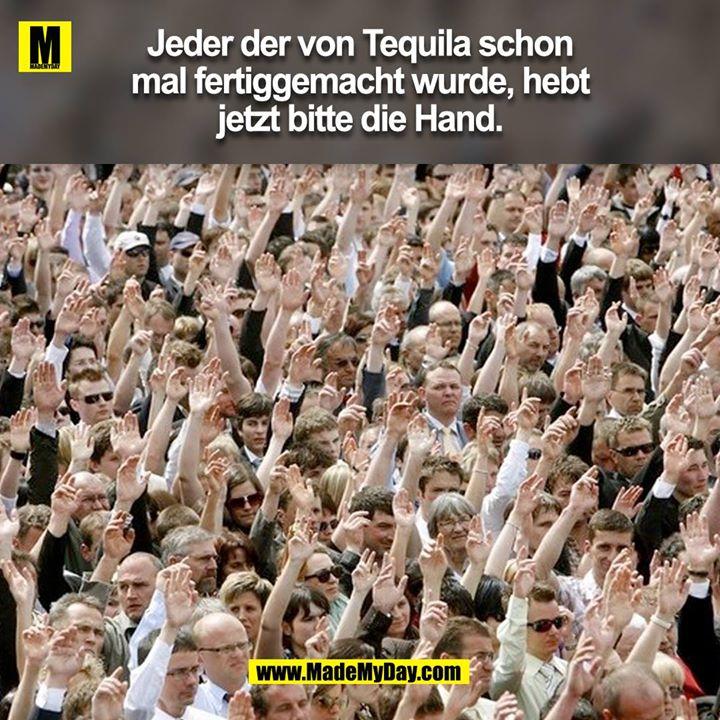 Jeder der von Tequila schon mal fertiggemacht wurde, hebt jetzt bitte die Hand.