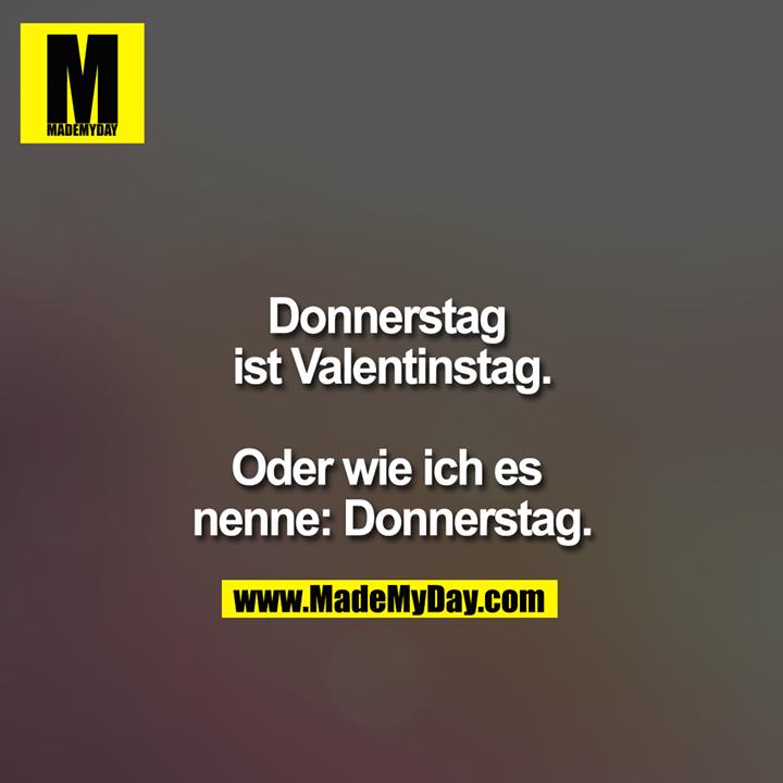 Donnerstag ist Valentinstag.<br /> <br /> Oder wie ich es nenne: Donnerstag.
