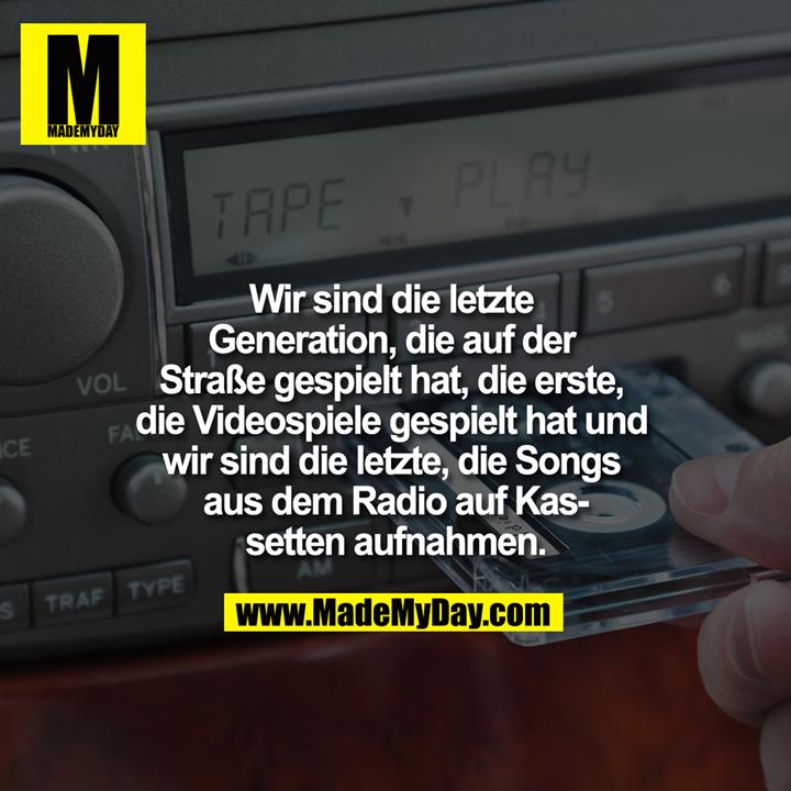 Wir sind die letzte Generation, die auf der Straße gespielt hat, die erste, die Videospiele gespielt hat und wir sind die letzte, die Songs aus dem Radio auf Kassetten aufnahmen.