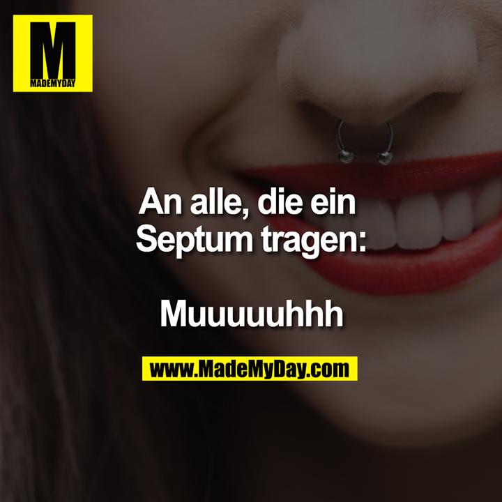 An alle, die ein Septum tragen:<br /> <br /> Muuuuuhhh