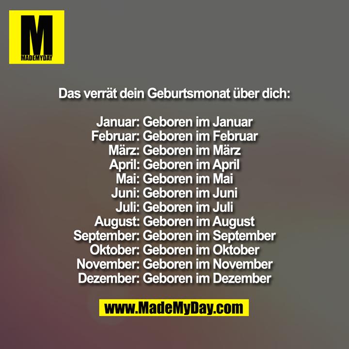 Das verrät dein Geburtsmonat über dich:<br /> Januar: Geboren im Januar<br /> Februar: Geboren im Februar<br /> März: Geboren im März<br /> April: Geboren im April<br /> Mai: Geboren im Mai<br /> Juni: Geboren im Juni<br /> Juli: Geboren im Juli<br /> August: Geboren im August<br /> September: Geboren im September<br /> Oktober: Geboren im Oktober<br /> November: Geboren im November<br /> Dezember: Geboren im Dezember