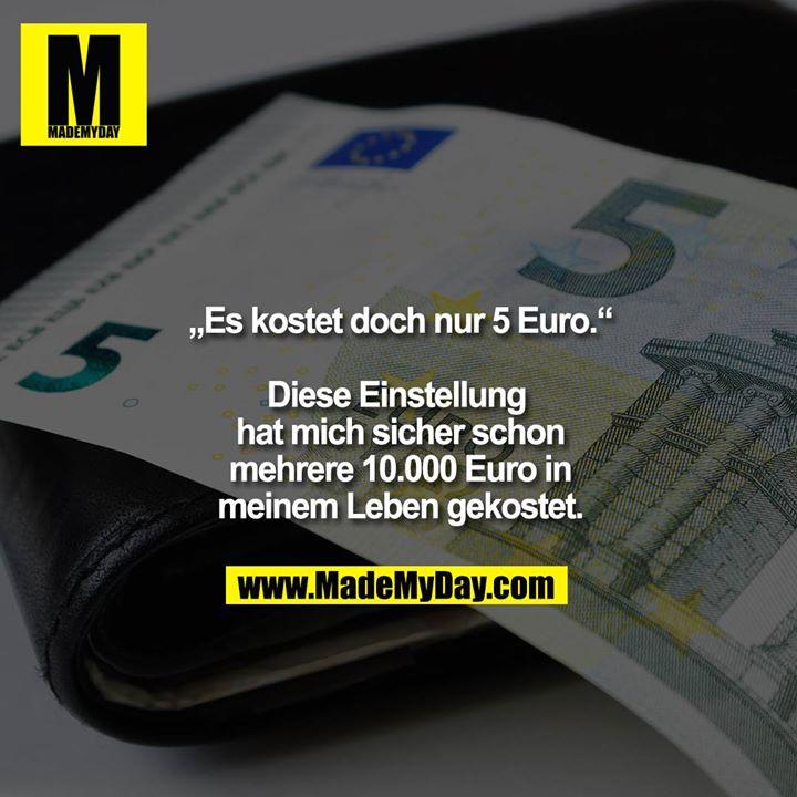 """""""Es kostet doch nur 5 Euro.""""<br /> <br /> Diese Einstellung hat mich sicher schon mehrere 10.000 Euro in meinem Leben gekostet."""