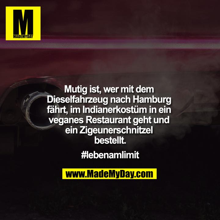 Mutig ist, wer mit dem Dieselfahrzeug nach Hamburg fährt, im Indianerkostüm in ein veganes Restaurant geht und ein Zigeunerschnitzel bestellt.<br /> #lebenamlimit