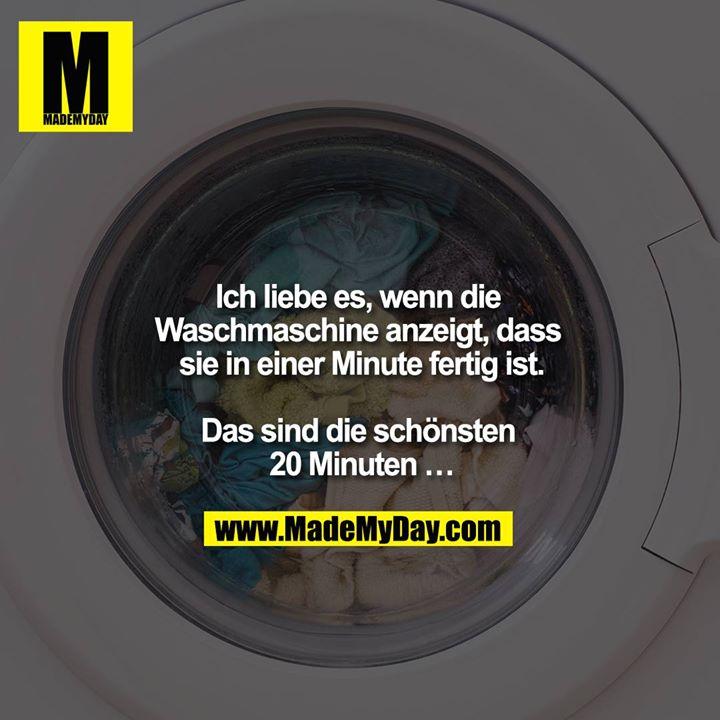Ich liebe es, wenn die Waschmaschine anzeigt, dass sie in einer Minute fertig ist.<br /> <br /> Das sind die schönsten 20 Minuten …