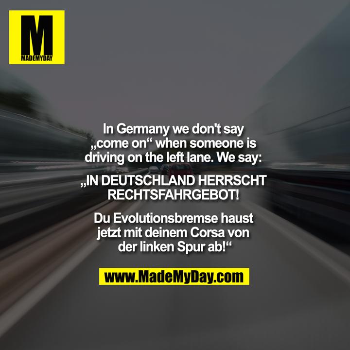 """In Germany we don't say """"come on"""" when someone is driving on the left lane.<br /> We say: """"IN DEUTSCHLAND HERRSCHT RECHTSFAHRGEBOT! <br /> Du Evolutionsbremse haust jetzt mit deinem Corsa von der linken Spur ab!"""""""