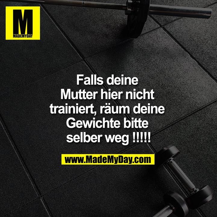 Falls deine <br /> Mutter hier nicht <br /> trainiert, räum deine <br /> Gewichte bitte <br /> selber weg !!!!!