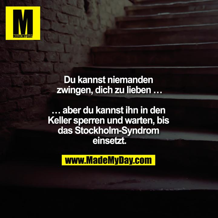 Du kannst niemandem zwingen dich zu lieben …<br /> <br /> … aber du kannst ihn in den Keller sperren und warten bis das Stockholm-Syndrom einsetzt.