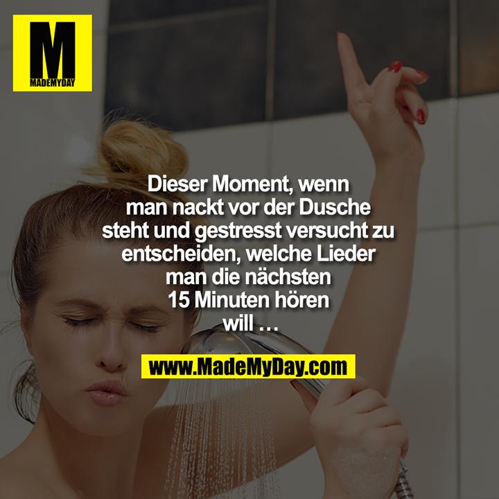 Dieser Moment, wenn man nackt vor der Dusche steht und gestresst versucht zu entscheiden, welche Lieder man die nächsten 15 Minuten hören will …
