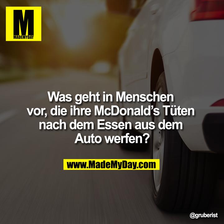 Was geht in Menschen vor, die ihre McDonald's Tüten nach dem Essen aus dem Auto werfen?