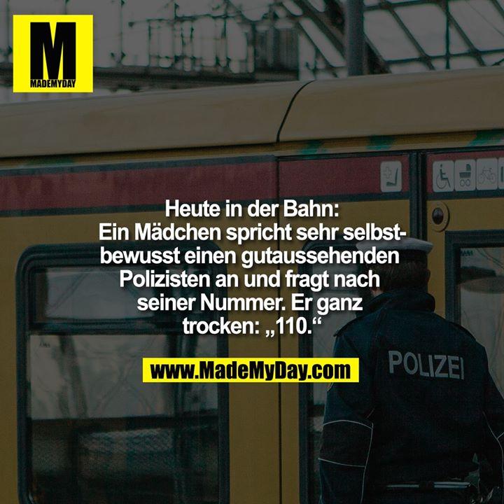 """Heute in der Bahn:<br /> Ein Mädchen spricht sehr selbstbewusst einen gutaussehenden Polizisten an und fragt nach seiner Nummer. Er ganz trocken: """"110."""""""