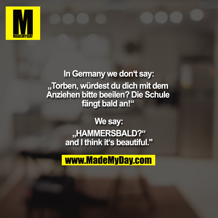 "In Germany we don't say:<br /> ""Torben, würdest du dich mit dem Anziehen bitte beeilen? Die Schule fängt bald an!"" <br /> <br /> We say:<br /> ""HAMMERSBALD?""<br /> and I think it's beautiful."