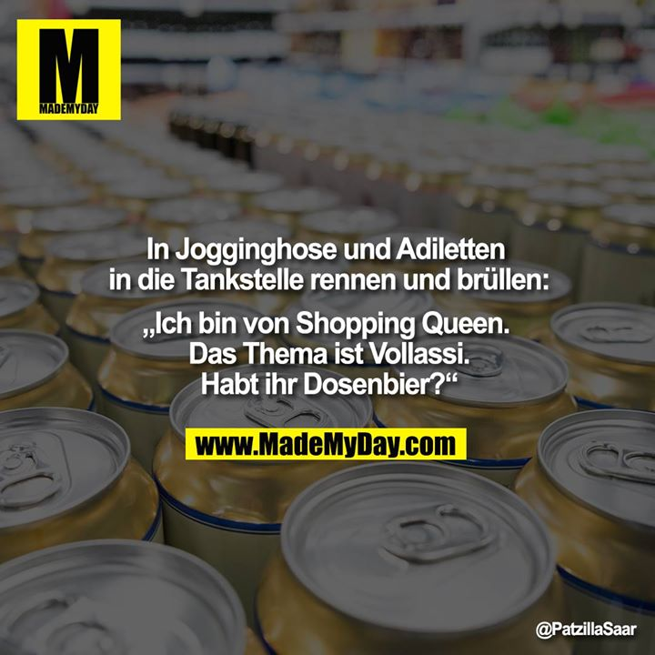 """In Jogginghose und Adiletten in die Tankstelle rennen und brüllen:<br /> """"Ich bin von Shopping Queen. Das Thema ist Vollassi.<br /> Habt ihr Dosenbier?"""""""