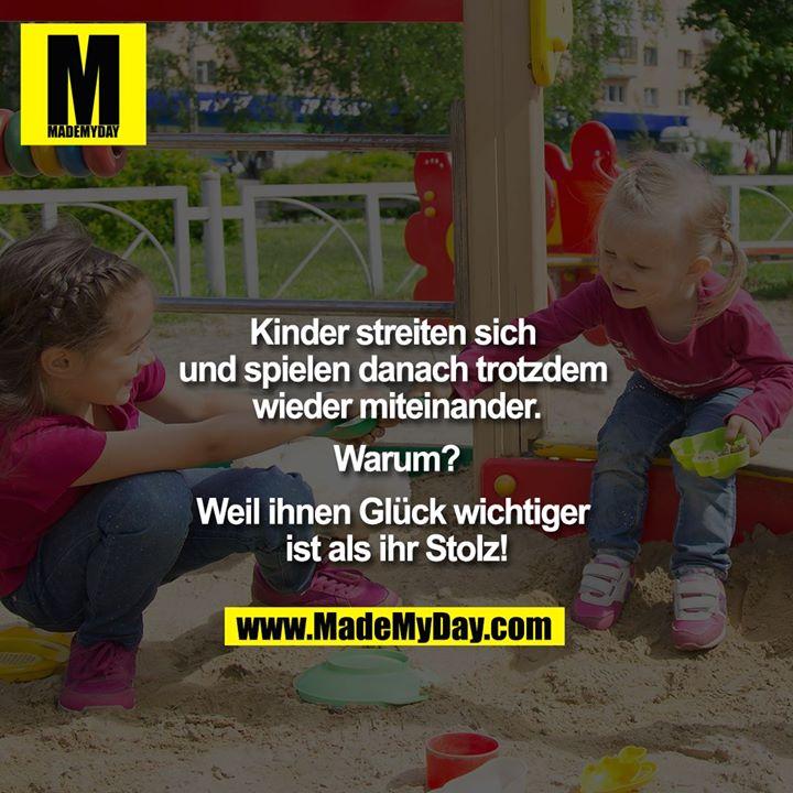 Kinder streiten sich und spielen danach trotzdem wieder miteinander.<br /> <br /> Warum?<br /> <br /> Weil ihnen Glück wichtiger ist als ihr Stolz!