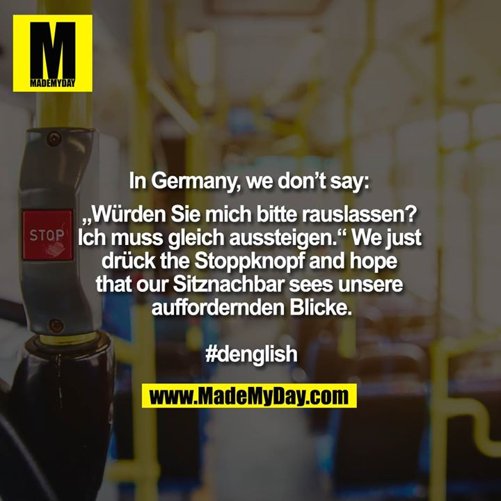 "In Germany, we don't say: ""Würden Sie mich bitte raus lassen? Ich muss gleich aussteigen.""<br /> We just drück the Stoppknopf and hope that our Sitznachbar sees unsere auffordernden Blicke.<br /> <br /> #denglish"