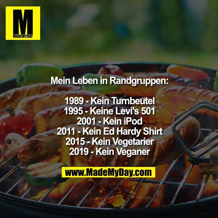 Mein Leben in Randgruppen:<br /> <br /> 1989- Kein Turnbeutel<br /> 1995 - Keine Levi's 501<br /> 2001 - Kein iPod<br /> 2011 - Kein Ed Hardy Shirt<br /> 2015 - Kein Vegetarier<br /> 2019 - Kein Veganer