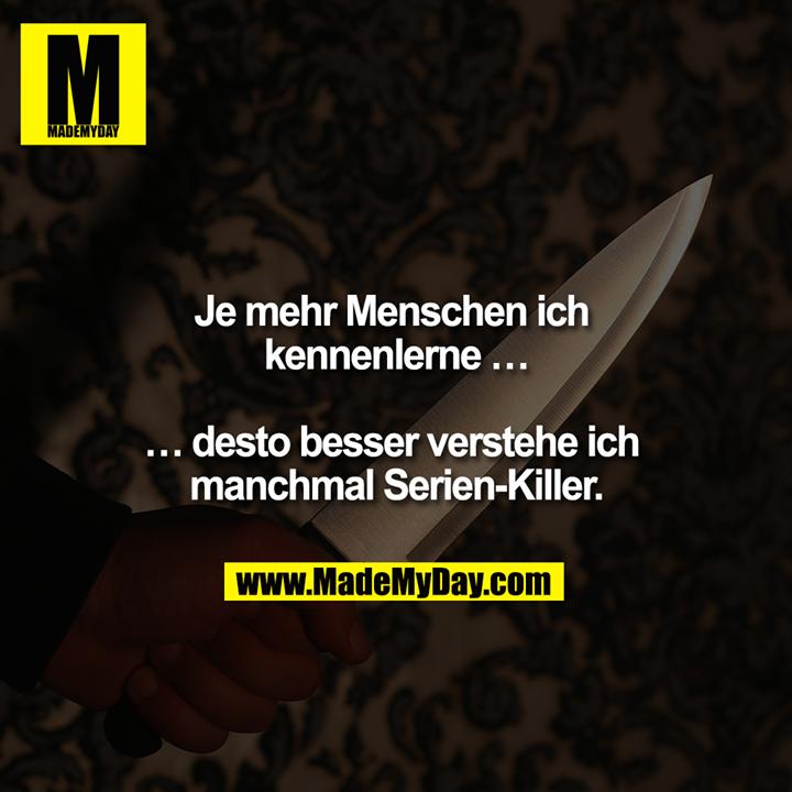 Je mehr Menschen ich kennenlerne...<br /> <br /> ...umso besser verstehe ich manchmal Serien-Killer.