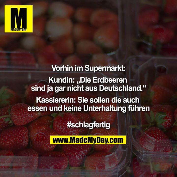 """Vorhin im Supermarkt<br /> <br /> Kundin: """"""""Die Erdbeeren sind ja gar nicht aus Deutschland.""""""""<br /> <br /> Kassiererin: Sie sollen die auch essen und keine Unterhaltung führen <br /> <br /> #schlagfertig"""