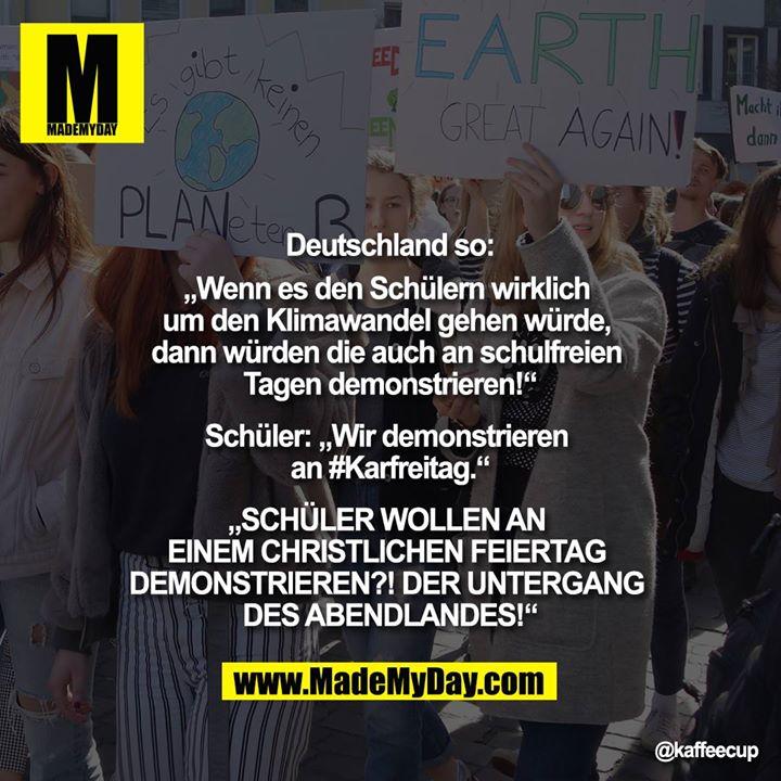 """Deutschland so:<br /> """"Wenn es den Schülern wirklich um den Klimawandel gehen würde, dann würden die auf auch an schulfreien Tagen demonstrieren!""""<br /> <br /> Schüler: """"Wir demonstrieren an #Karfreitag.""""<br /> <br /> """"SCHÜLER WOLLEN AN EINEM CHRISTLICHEN FEIERTAG DEMONSTRIEREN?! DER UNTERGANG DES ABENDLANDES!"""""""