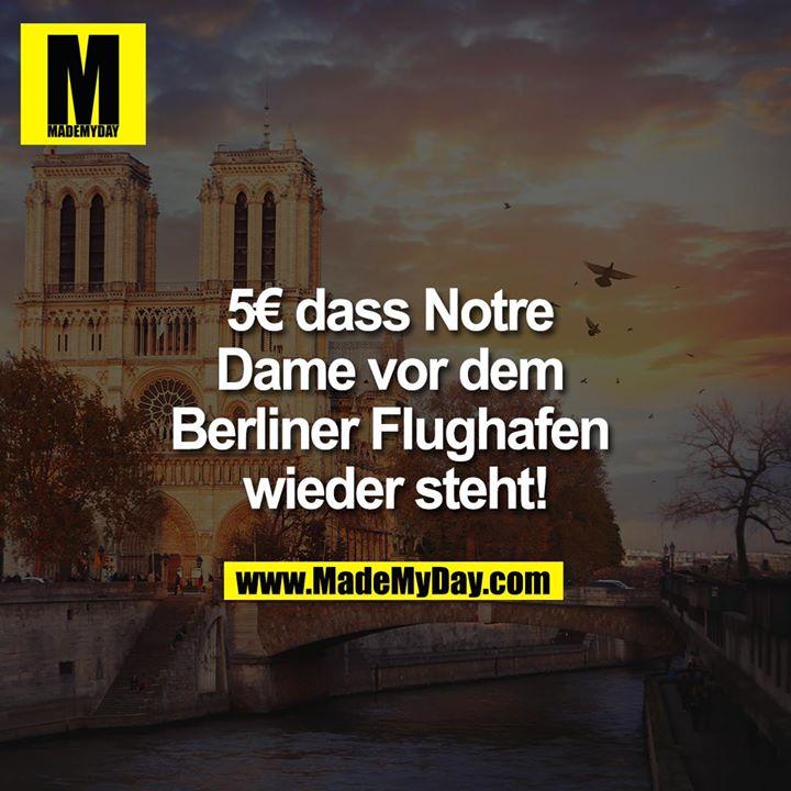 5€ dass Notre Dame vor dem Berliner Flughafen wieder steht!