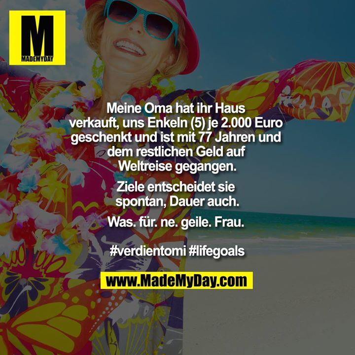 Meine Oma hat ihr Haus verkauft, uns Enkeln (5) je 2.000 Euro geschenkt und ist mit 77 Jahren und dem restlichen Geld auf Weltreise gegangen.<br /> <br /> Ziele entscheidet sie spontan, Dauer auch.<br /> <br /> Was. für. ne. geile. Frau. <br /> <br /> #verdientomi #lifegoals