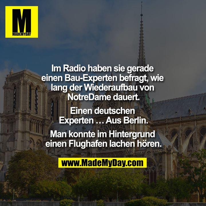 Im Radio haben sie gerade einen Bau-Experten befragt, wie lang der Wiederaufbau von NotreDame dauert. <br /> Einen deutschen Experten... Aus Berlin. <br /> <br /> Man konnte im Hintergrund einen Flughafen lachen hören.