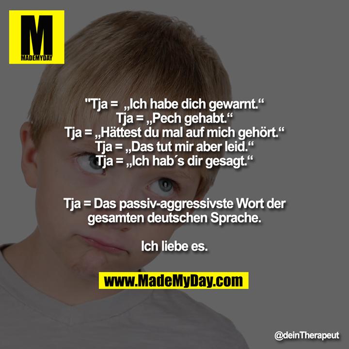 """Tja =  """"Ich habe dich gewarnt.""""<br /> Tja = """"Pech gehabt.""""<br /> Tja = """"Hättest du mal auf mich gehört.""""<br /> Tja = """"Das tut mir aber leid.""""<br /> Tja = """"Ich hab´s dir gesagt.""""<br /> <br /> Tja = Das passiv-aggressivste Wort der gesamten deutschen Sprache.<br /> <br /> Ich liebe es."""