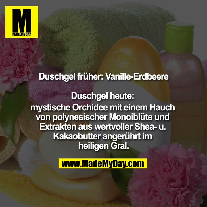 Duschgel früher : Vanille-Erdbeere<br /> <br /> Duschgel heute: mystische Orchidee mit einem Hauch von polynesischer Monoiblüte und Extrakten aus wertvoller Shea- u. Kakaobutter angerührt im heiligen Gral.